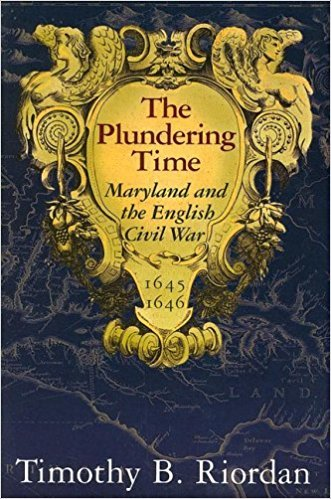 The Plundering Time: Maryland and the English Civil War By Timothy B. Riordan