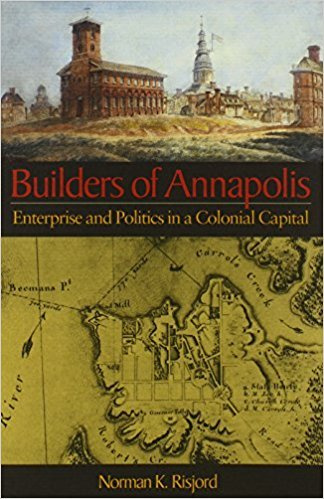 Builders of Annapolis: Enterprise and Politics in a Colonial Capital by Norman K. Risjord