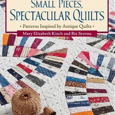 Small Pieces, Spectacular Quilts: Patterns Inspired by Antique Quilts- Mary Elizabeth Kinch