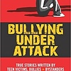 Bullying Under Attack: True Stories Written by Teen Victims, Bullies & Bystanders