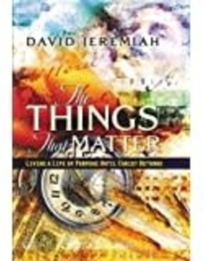 W. Publishing Group The Things That Matter: Living a Life of Purpose Until Christ Comes