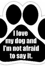 Car Magnet: I Love my dog and I'm not afraid to say it.