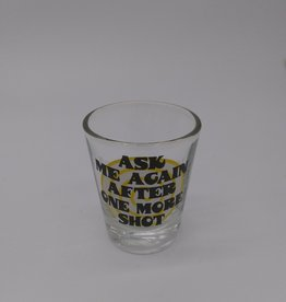 Ask Me Again After One More Shot...Shot Glass