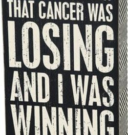 Each Day I Knew That Cancer Was Loosing And I Was Winning