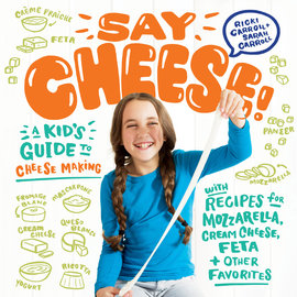 Say Cheese:  A Kid's Guide to Cheese Making
