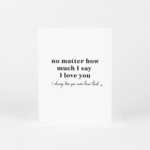No Matter How Much I Say I love You Card