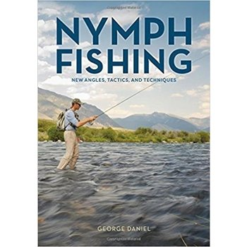 Nymph Fishing, New Angles, Tactics, and Techniques by George Daniel