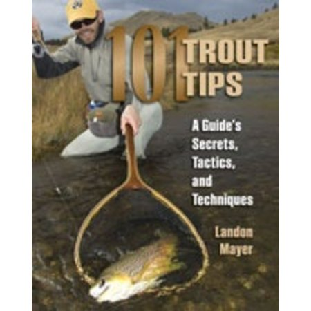 101 Trout Tips: A Guide's Secrets, Tactics, and Techniques, by Landon Mayer