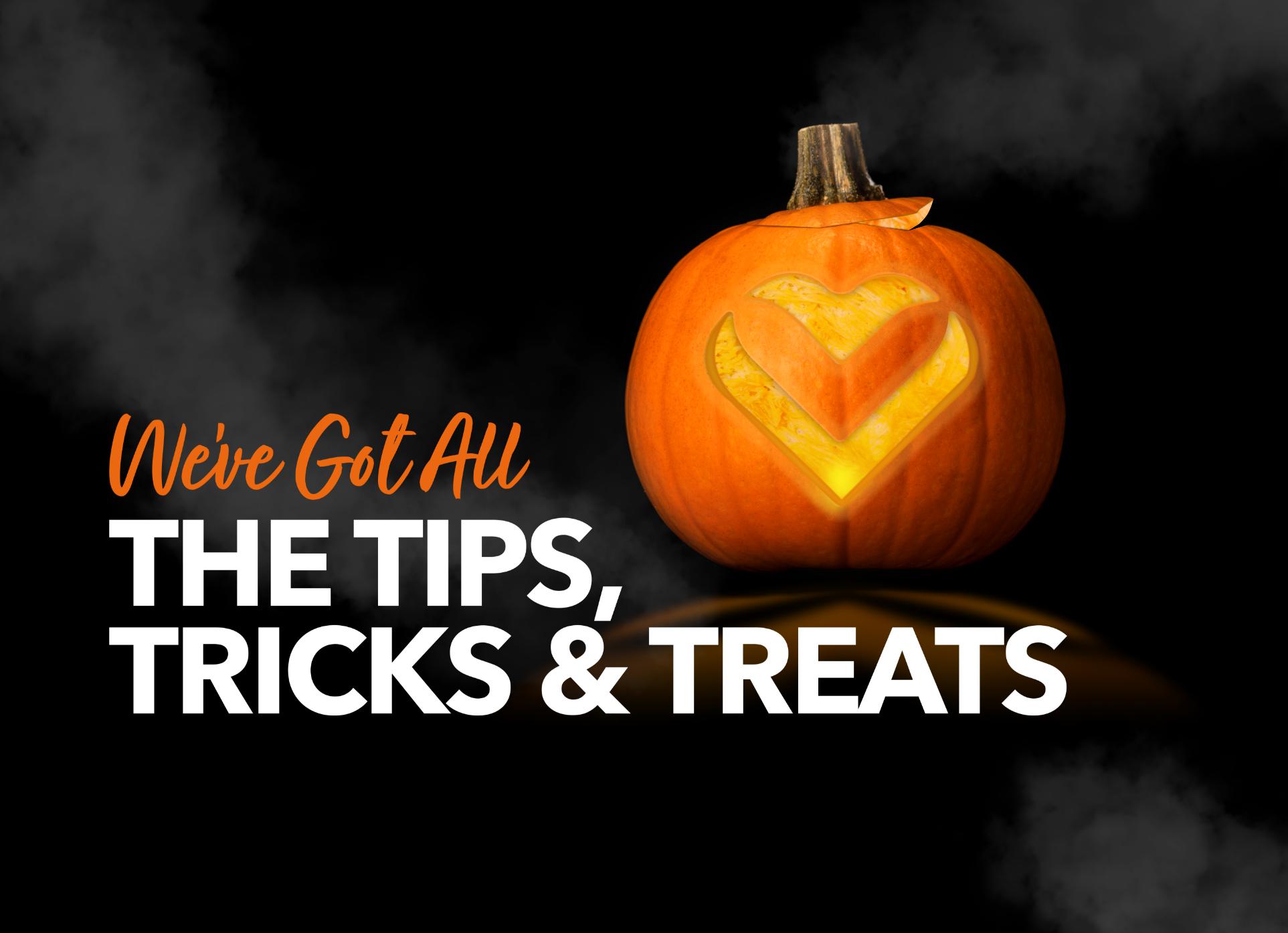 We've Got All the Tips, Tricks & Treats!