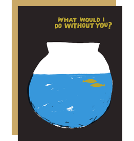 Card - Love: What would I do without you fishbowl
