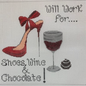 Will Work For Shoes, Wine, Choc