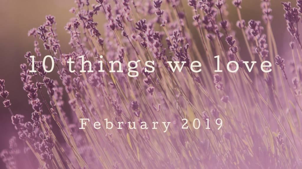 7bd92dfd38e0b 10 Things We Love – February 2019