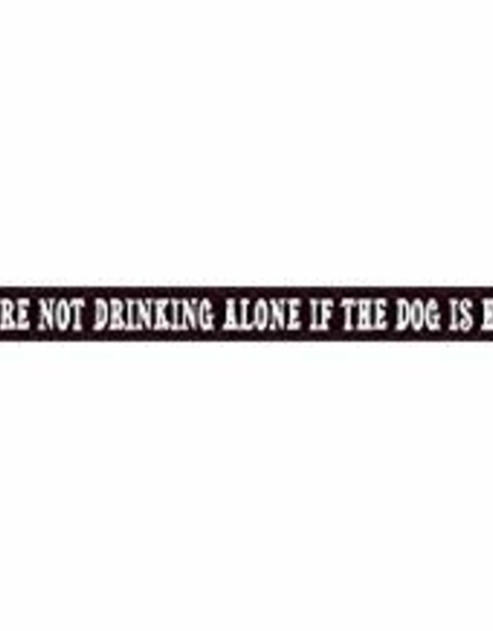 MY WORD YOU'RE NOT DRINKING ALONE IF THE DOG IS HOME WOODEN SIGN