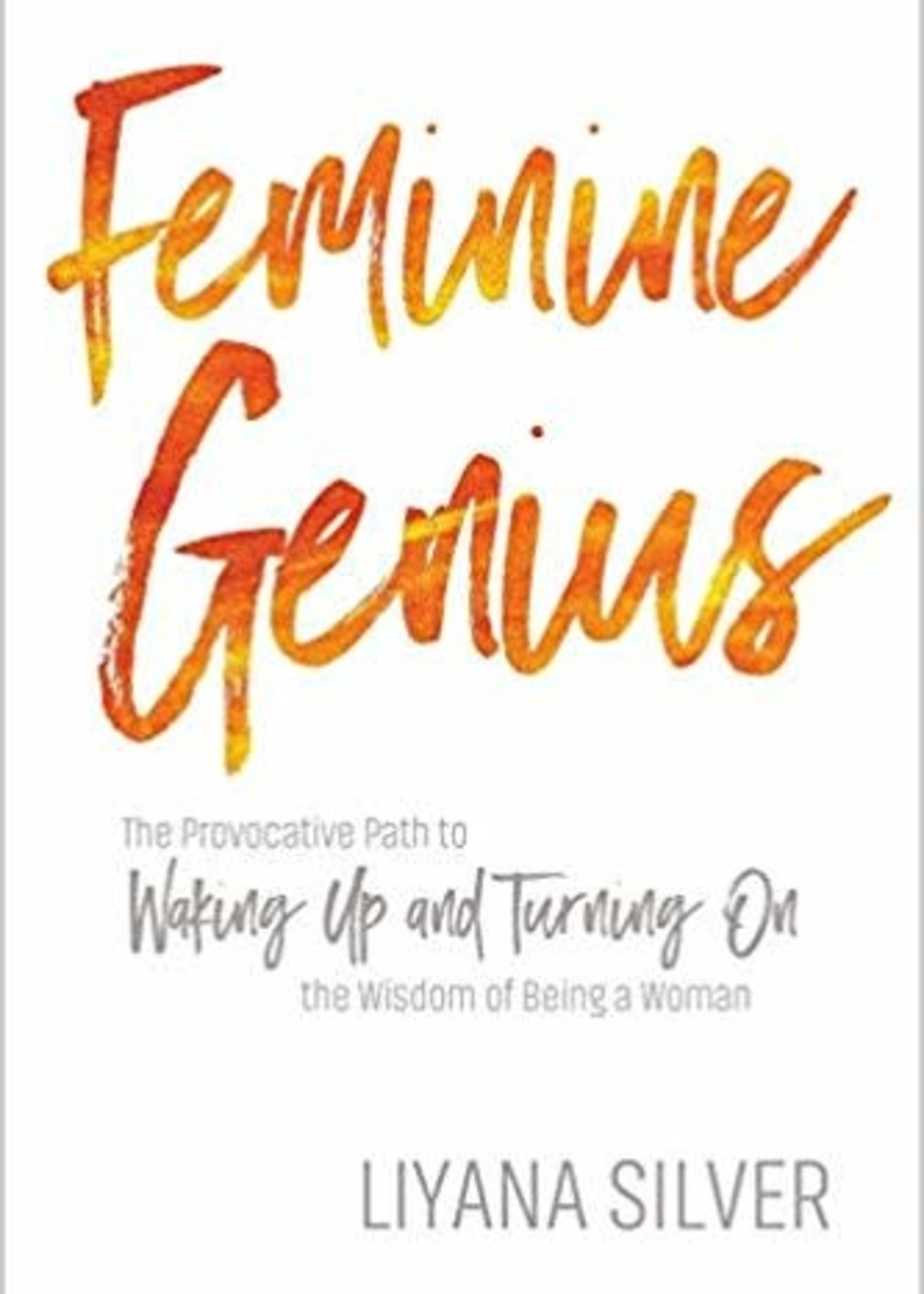 Feminine Genius: The Provocative Path to Waking Up and Turning on the Wisdom of