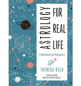 ASTROLOGY FOR REAL LIFE: A Workbook For Beginners--A No B.S. Guide For The Astro-Curious