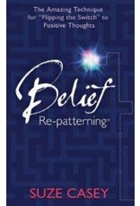 """BELIEF RE-PATTERNING: The Amazing Technique For """"Flipping The Switch"""" To Positiv"""