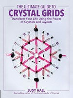 The Ultimate Guide to Crystal Grids: Transform Your Life Using the Power of Crys