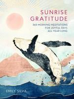 Sunrise Gratitude- 365 Morning Meditations for Joyful Days All Year Long