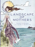 Landscape of Mothers- Nature Archetypes as a Guide to Mothering