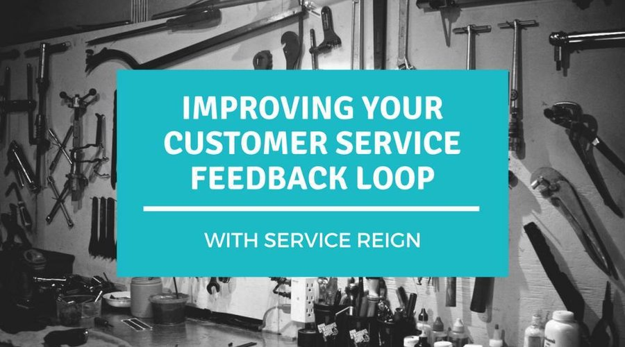 Service Reign: Improving your Customer Service Feedback Loop