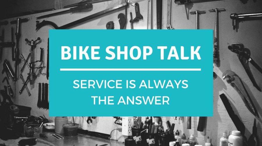 Bike Shop Talk: Service is Always the Answer