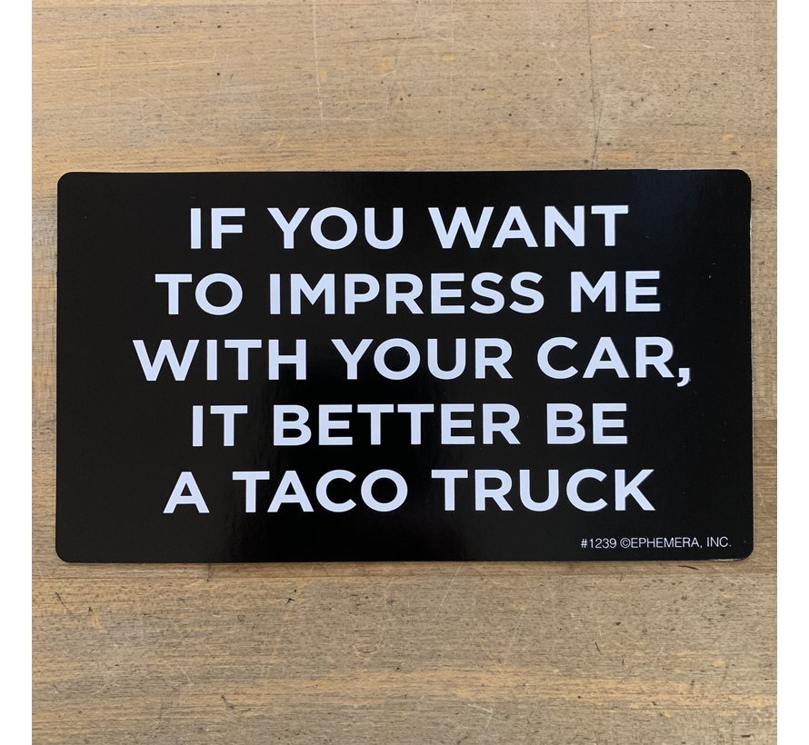 Sticker - If you want to impress me with your car, it better be a taco truck