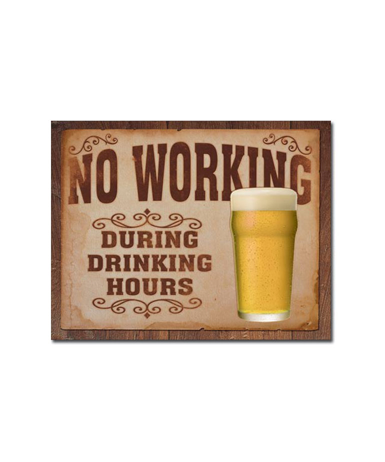 No Working During Drinking Hours ( Metal Sign 12.5 X 16 )