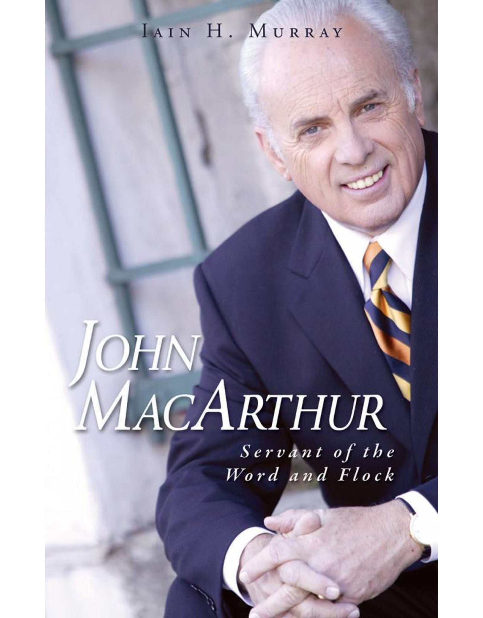 Banner of Truth John MacArthur: Servant of the Word and Flock (Biography)