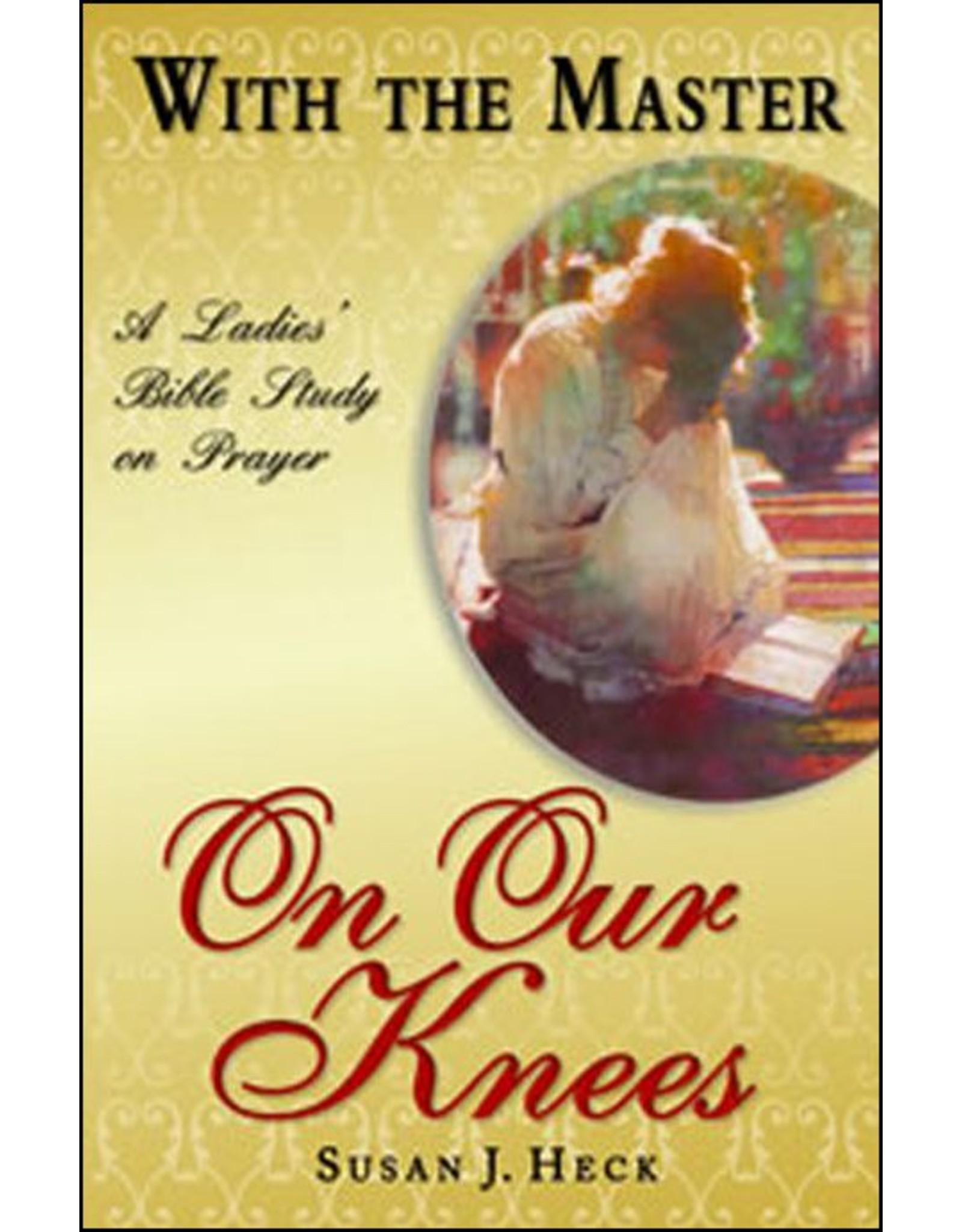 Focus Publishing With the Master on Our Knees: A Ladies' Bible Study on Prayer
