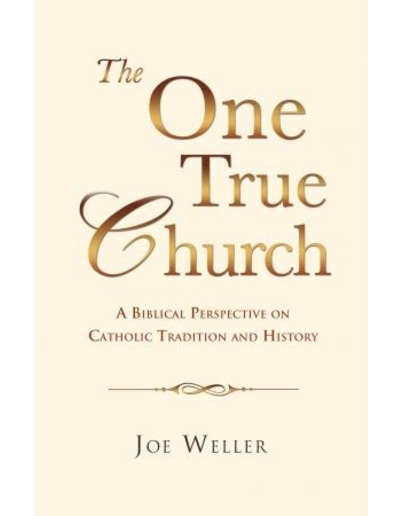 Salem Author Services The One True Church: A Biblical Perspective on Catholic Tradition and History