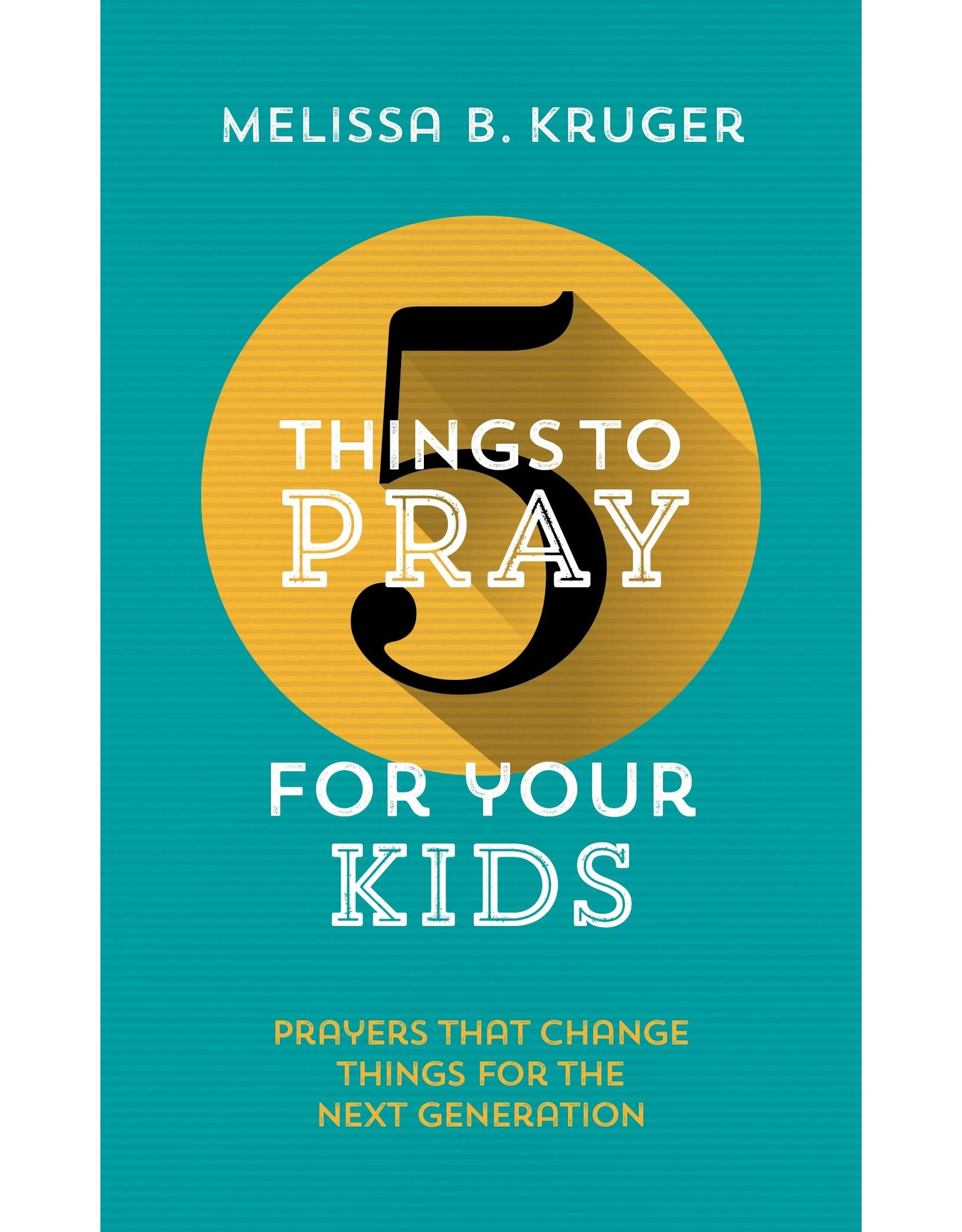 The Good Book Company 5 Things to Pray for your Kids: Prayers that Change Things for the Next Generation