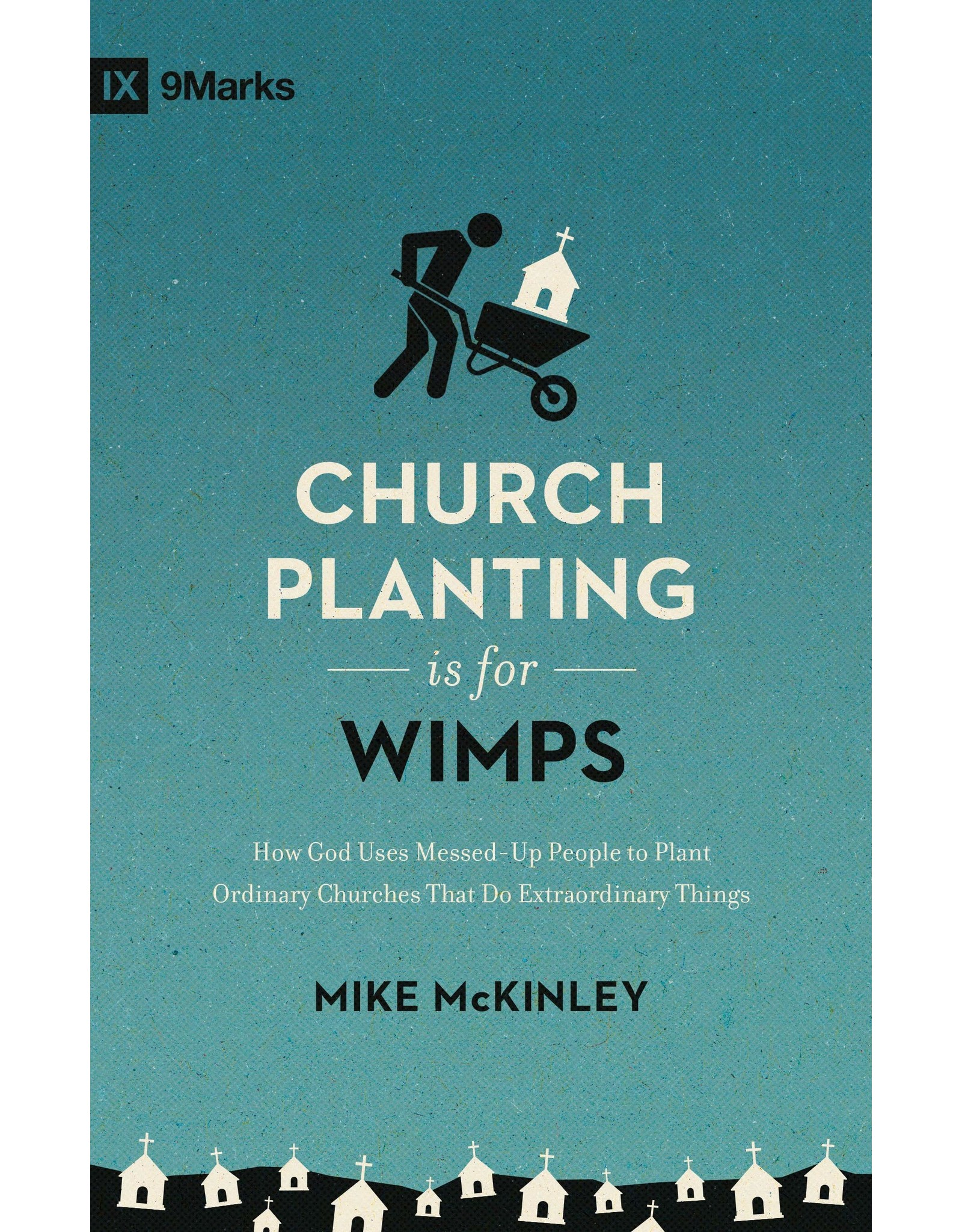 Crossway / Good News Church Planting Is for Wimps: How God Uses Messed-Up People to Plant Ordinary Churches That Do Extraordinary Things