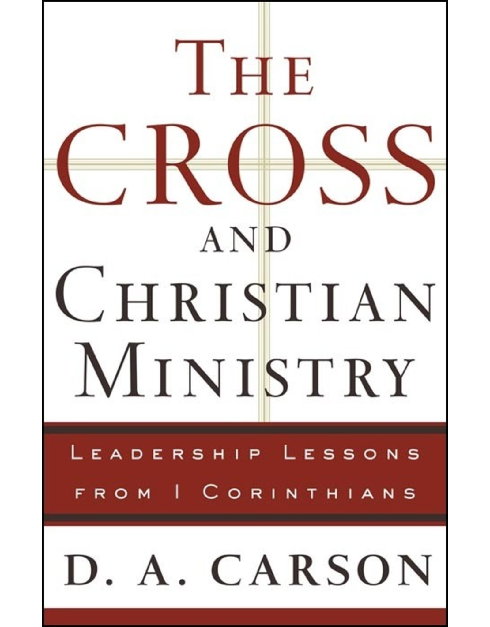 Baker Publishing Group / Bethany The Cross and Christian Ministry: Leadership Lessons from 1 Corinthians (1st Edition)