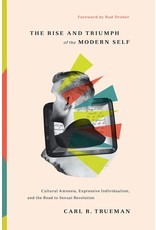 Crossway / Good News The Rise and Triumph of the Modern Self: Cultural Amnesia, Expressive Individualism, and the Road to Sexual Revolution