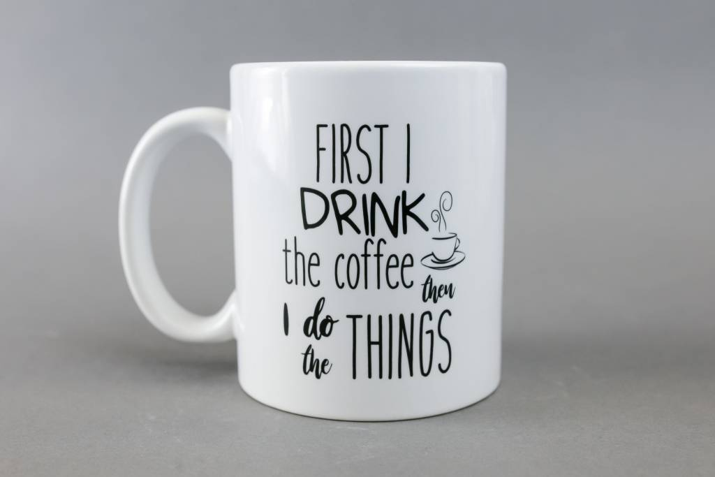 Mug, First I Drink the Coffee Then I Do the Things