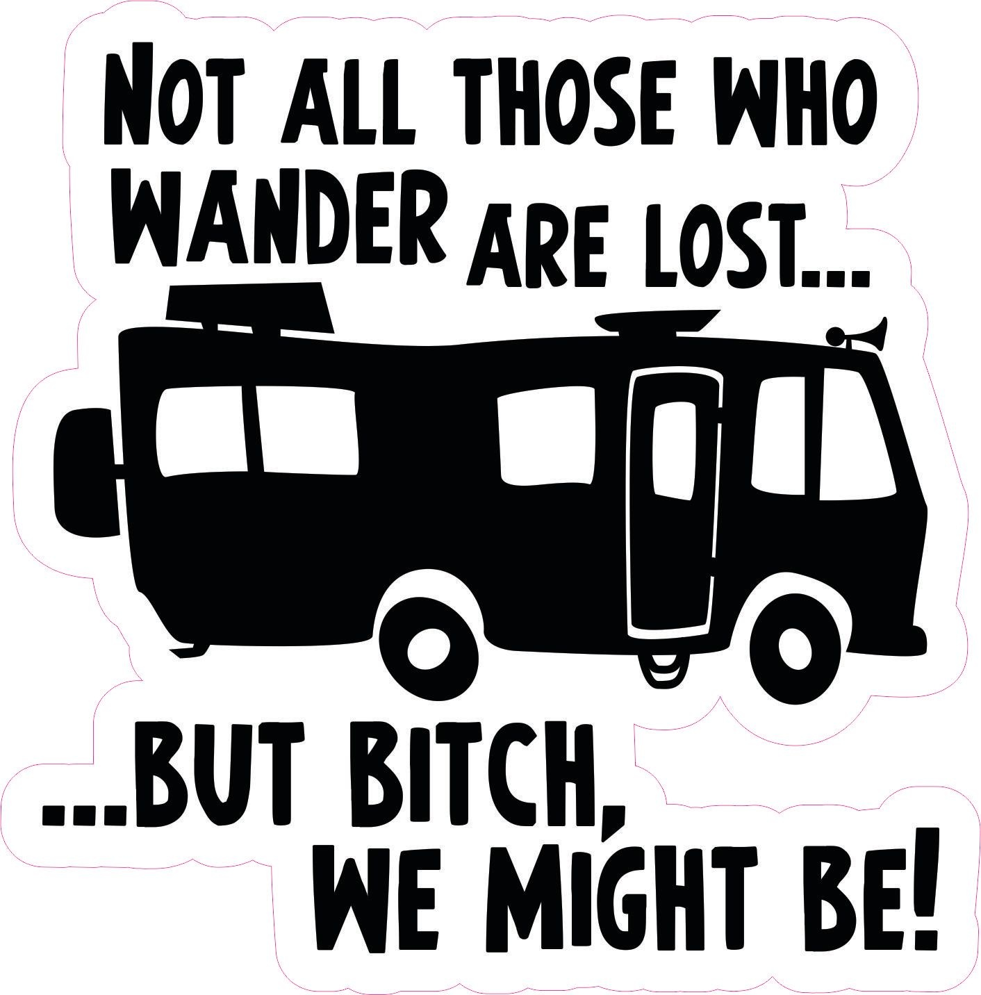 Not All Those Who Wander Are Lost, But Bitch We Might Be
