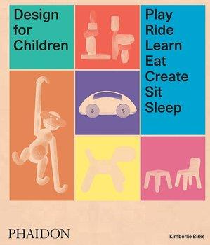 Phaidon Design for Children: Play, Ride, Learn, Eat, Create, Sit, Sleep