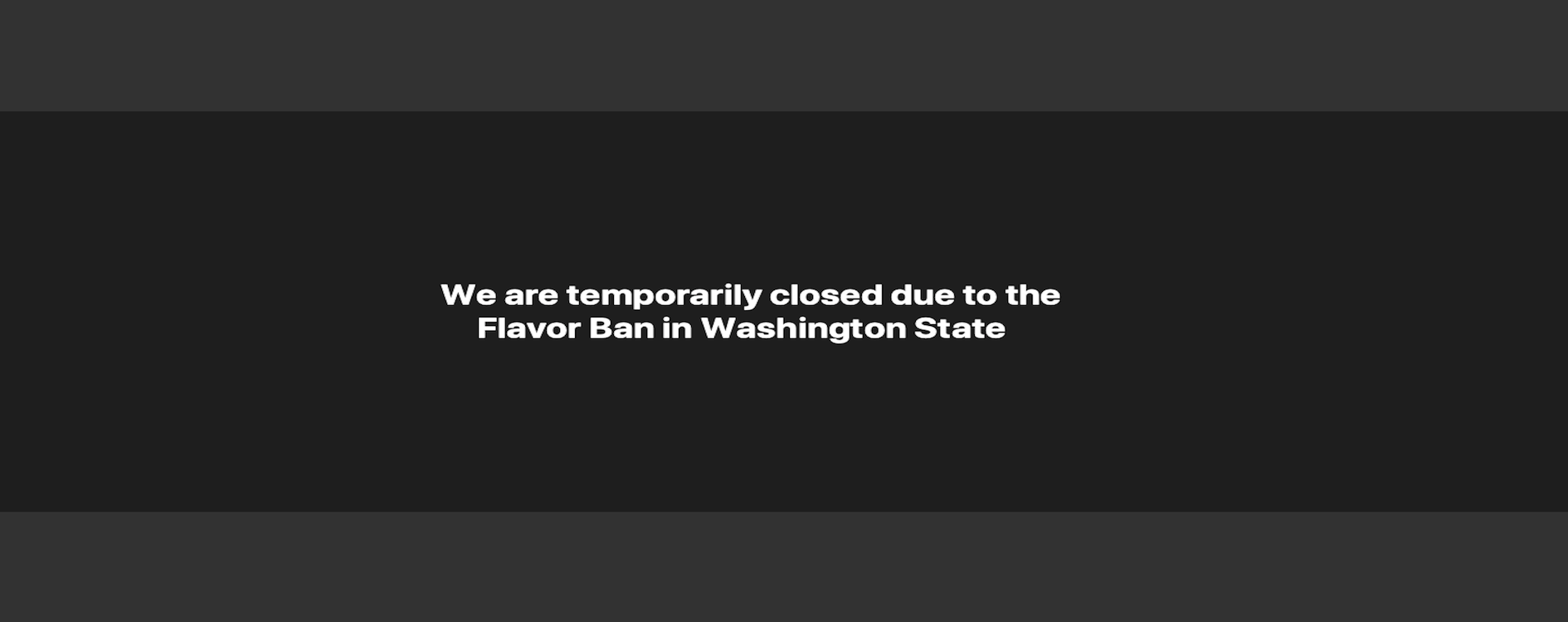 We are temporarily closed due to the Flavor Ban in Washington State