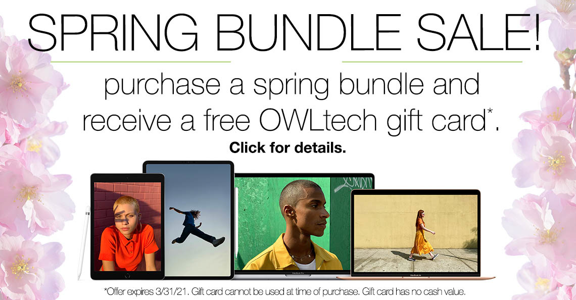 Spring Bundle Sale purchase a spring bundle and receive a free OWLtech gift card. Offer expires 3/31/21. Gift card cannot be used at time of purchase. Gift card has no cash value.