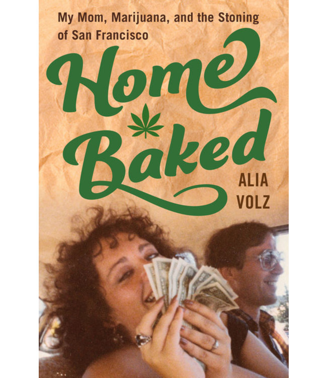 Home Baked  My Mom, Marijuana, and the Stoning of San Francisco (Alia Volz)