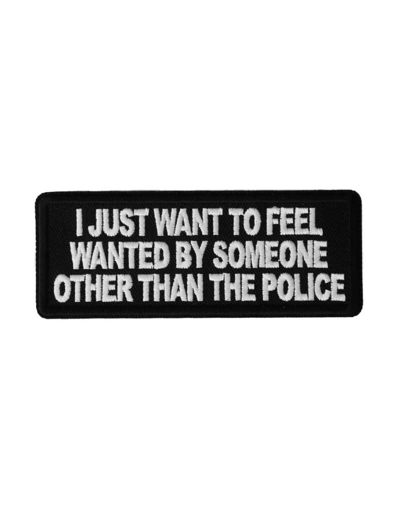 "MidMil Embroidered I Just Wanted to Feel Wanted by Someone other that the Police Patch 4"" wide x 1.5"" high Black"