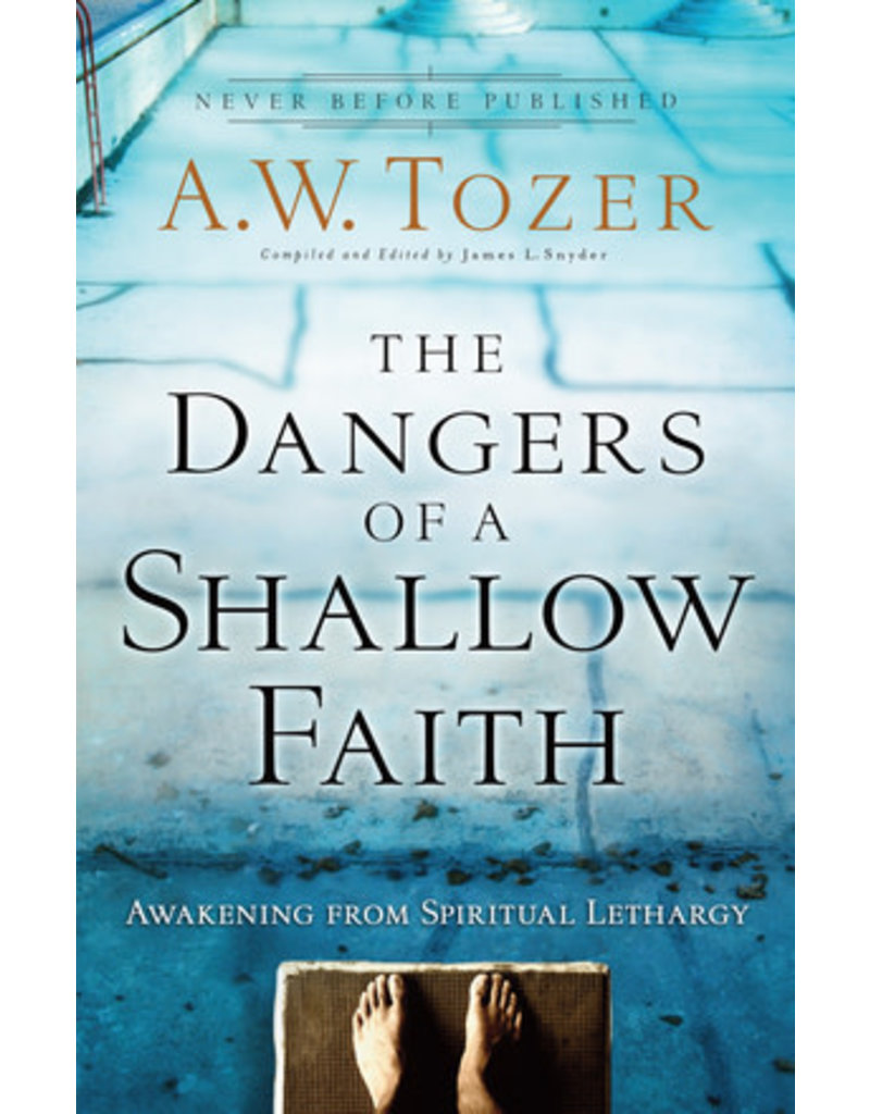 Tozer Dangers of a Shallow Faith, The