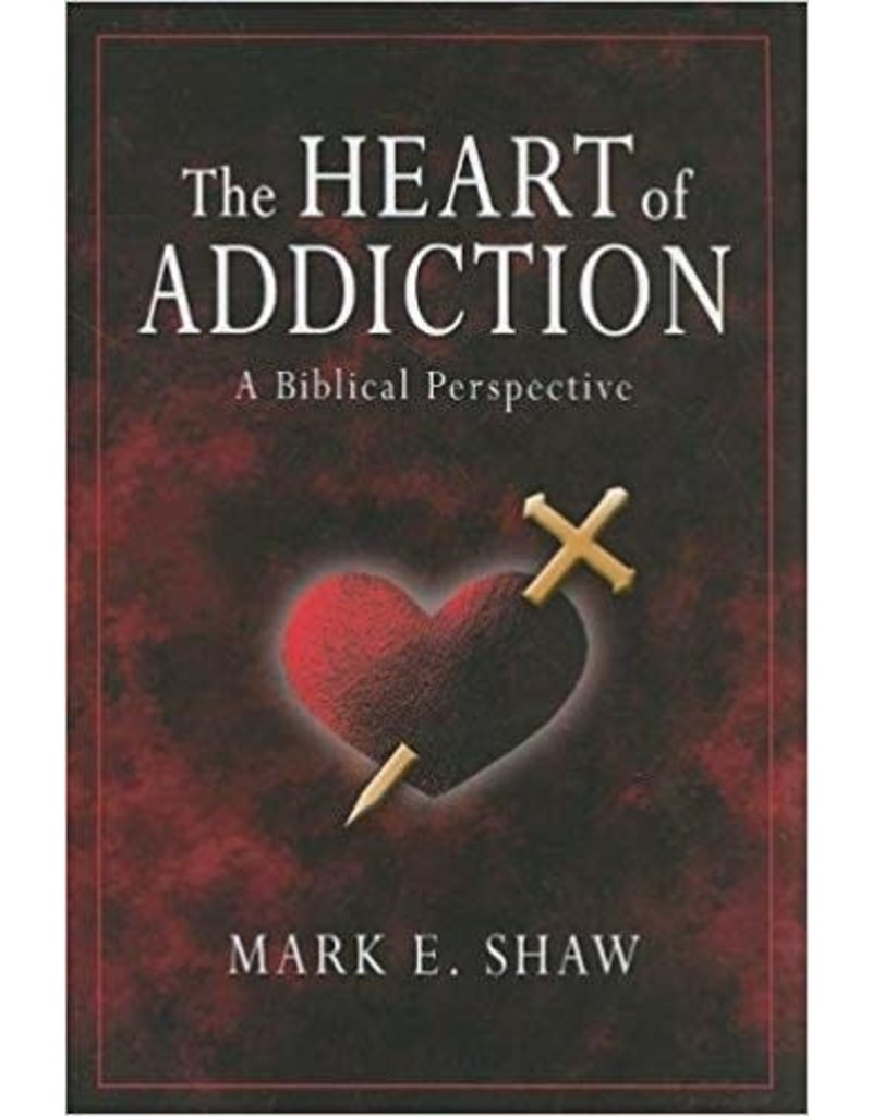 Shaw Heart of Addiction, The:  A Biblical Perspective
