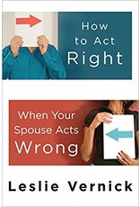Vernick How to Act Right When Your Spouse Acts Wrong