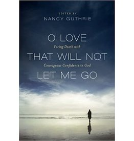 Guthrie O Love That Will Not Let Me Go: Facing Death with Courageous Confidence in God