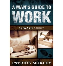 Morley A Man's Guide to Work: 12 Ways to Honor God on the Job