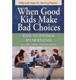Fitzpatrick When Good Kids Make Bad Choices: Help and Hope for Hurting Parents
