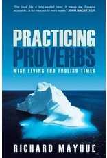 Mayhue Practicing Proverbs: Wise Living for Foolish Times