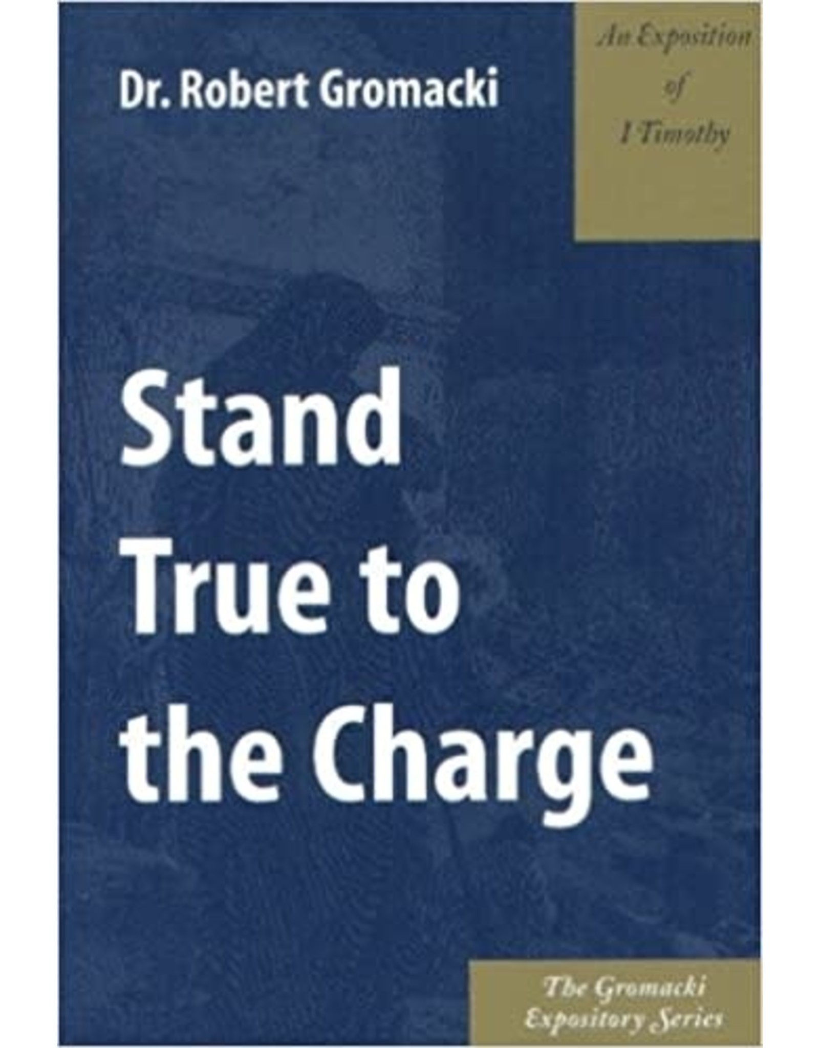 Gromacki Stand True to the Charge : An Exposition of 1. Timothy