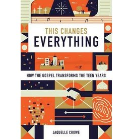 Crowe This Changes Everything: How the Gospel Transforms the Teen Years